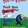 You're Fired! Pack Your Shit and Leave!: A Humorous Donald Trump Picture Book for Adults.